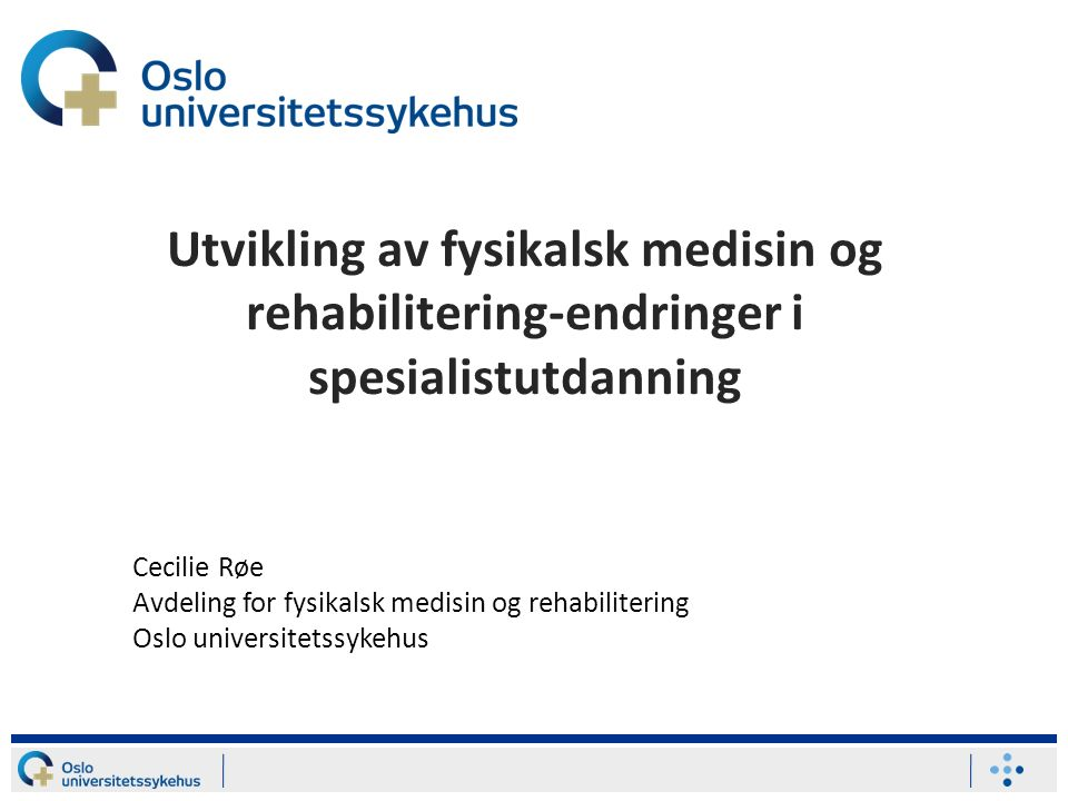 Utvikling av fysikalsk medisin og rehabilitering-endringer i spesialistutdanning Cecilie Røe Avdeling for fysikalsk medisin og rehabilitering Oslo universitetssykehus
