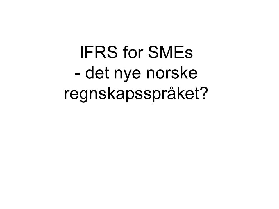 Norsk regnskapsregelverk for ikke børsnoterte selskaper-2013 Foretakene kan velge mellom: 1 IFRS (forskrift 17.12.2004, jf rskl § 3-9) 2 Forenklet IFRS (forskrift 21.1.2008, jf rskl § 3-9) 3Norsk regnskapslovgivning, jf rskl av 17.juli 1998 I praksis velger de eller fleste ikke børsnoterte selskaper å benytte regnskapslovens regler Små foretak kan anvende NRS 8, som gir en rekke unntak i forhold til NGAAP
