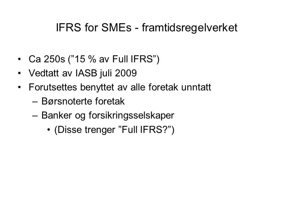 IFRS for SMEs - framtidsregelverket Ca 250s ( 15 % av Full IFRS ) Vedtatt av IASB juli 2009 Forutsettes benyttet av alle foretak unntatt –Børsnoterte foretak –Banker og forsikringsselskaper (Disse trenger Full IFRS? )