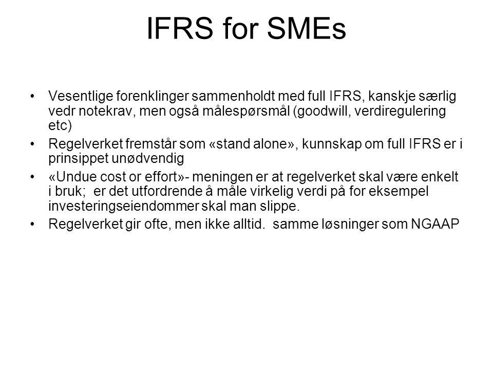 IFRS for SMEs Vesentlige forenklinger sammenholdt med full IFRS, kanskje særlig vedr notekrav, men også målespørsmål (goodwill, verdiregulering etc) Regelverket fremstår som «stand alone», kunnskap om full IFRS er i prinsippet unødvendig «Undue cost or effort»- meningen er at regelverket skal være enkelt i bruk; er det utfordrende å måle virkelig verdi på for eksempel investeringseiendommer skal man slippe.