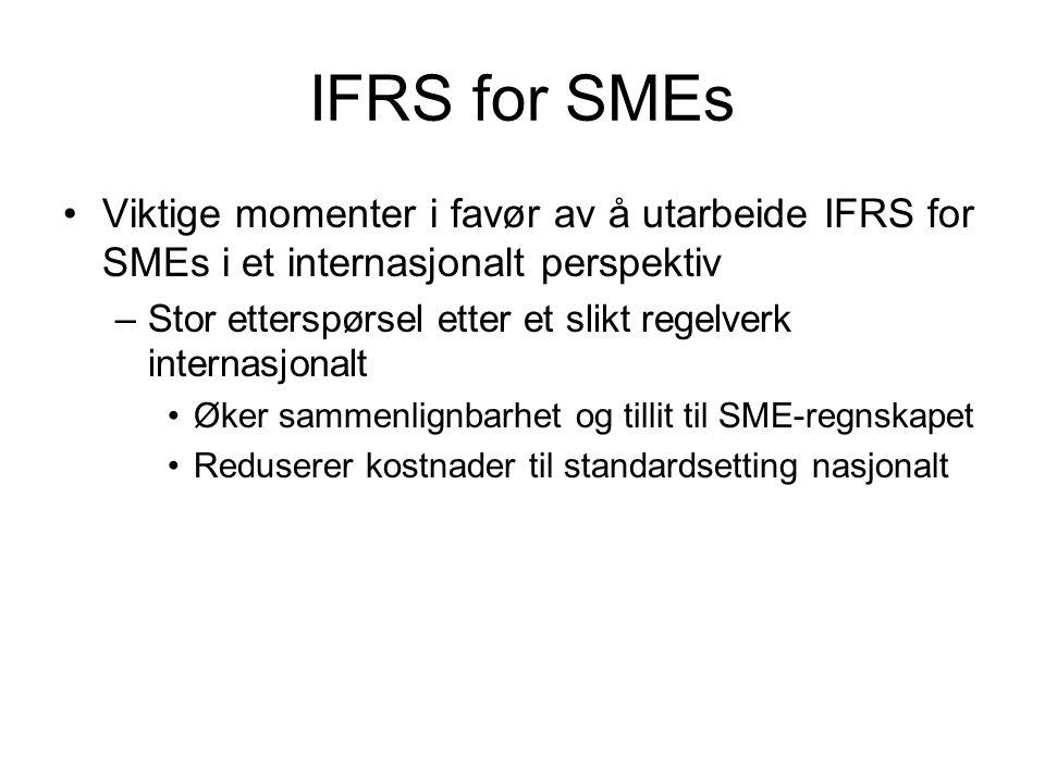 IFRS for SMEs Viktige momenter i favør av å utarbeide IFRS for SMEs i et internasjonalt perspektiv –Stor etterspørsel etter et slikt regelverk internasjonalt Øker sammenlignbarhet og tillit til SME-regnskapet Reduserer kostnader til standardsetting nasjonalt
