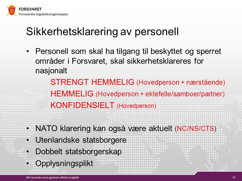 24 Sikkerhetsklarering av personell Personell som skal ha tilgang til beskyttet og sperret områder i Forsvaret, skal sikkerhetsklareres for nasjonalt STRENGT HEMMELIG (Hovedperson + nærstående) HEMMELIG (Hovedperson + ektefelle/samboer/partner) KONFIDENSIELT (Hovedperson) NATO klarering kan også være aktuelt (NC/NS/CTS) Utenlandske statsborgere Dobbelt statsborgerskap Opplysningsplikt Økt operativ evne gjennom effektiv logistikk