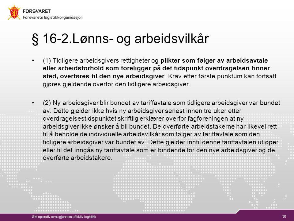 30 § 16-2.Lønns- og arbeidsvilkår (1) Tidligere arbeidsgivers rettigheter og plikter som følger av arbeidsavtale eller arbeidsforhold som foreligger på det tidspunkt overdragelsen finner sted, overføres til den nye arbeidsgiver.