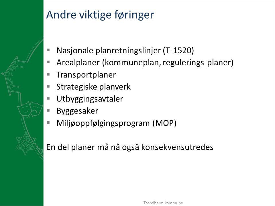 Andre viktige føringer  Nasjonale planretningslinjer (T-1520)  Arealplaner (kommuneplan, regulerings-planer)  Transportplaner  Strategiske planverk  Utbyggingsavtaler  Byggesaker  Miljøoppfølgingsprogram (MOP) En del planer må nå også konsekvensutredes Trondheim kommune