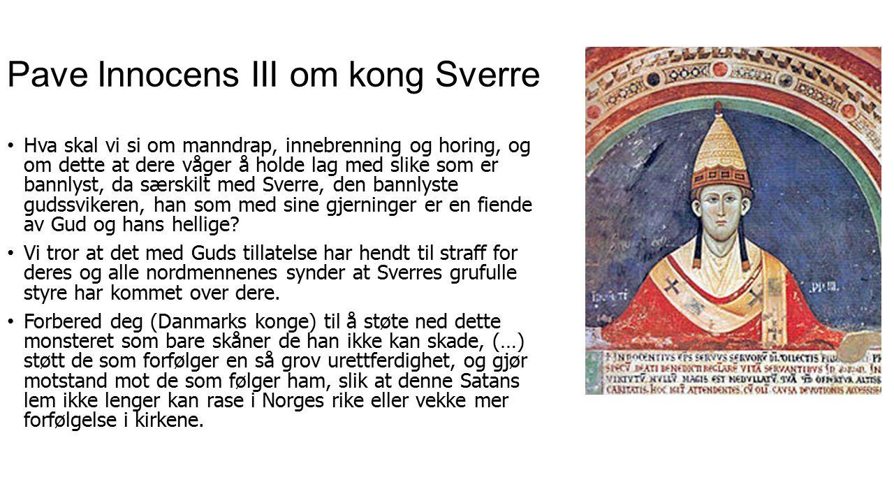 Pave Innocens III om kong Sverre Hva skal vi si om manndrap, innebrenning og horing, og om dette at dere våger å holde lag med slike som er bannlyst, da særskilt med Sverre, den bannlyste gudssvikeren, han som med sine gjerninger er en fiende av Gud og hans hellige.