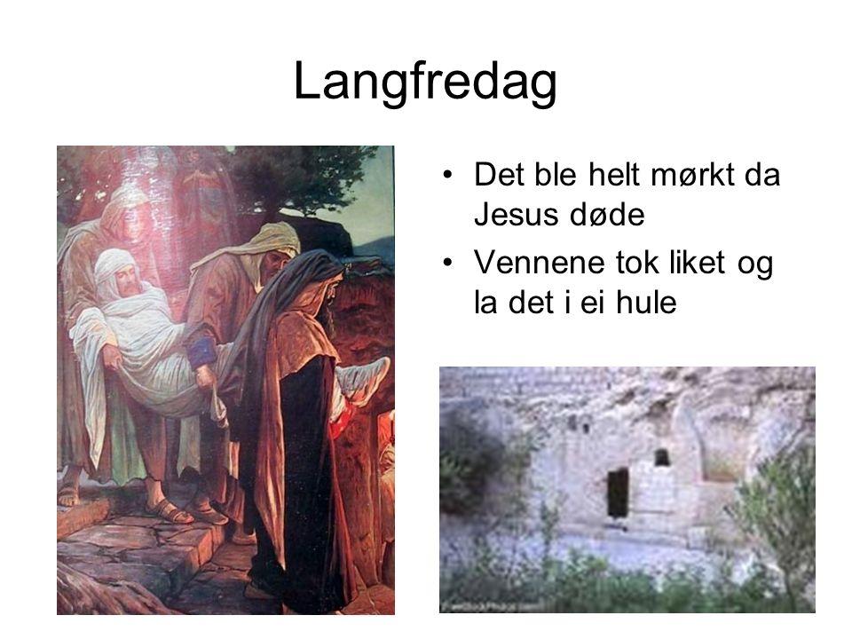 Langfredag Det ble helt mørkt da Jesus døde Vennene tok liket og la det i ei hule