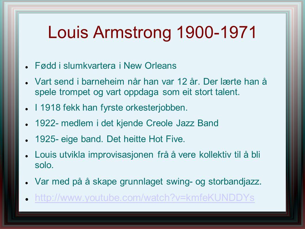 Louis Armstrong 1900-1971 Fødd i slumkvartera i New Orleans Vart send i barneheim når han var 12 år. Der lærte han å spele trompet og vart oppdaga som