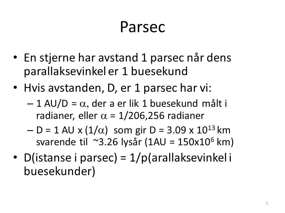 5 Parsec En stjerne har avstand 1 parsec når dens parallaksevinkel er 1 buesekund Hvis avstanden, D, er 1 parsec har vi: – 1 AU/D =  der a er lik 1 buesekund målt i radianer, eller  = 1/206,256 radianer – D = 1 AU x (1/  ) som gir D = 3.09 x 10 13 km svarende til ~3.26 lysår (1AU = 150x10 6 km) D(istanse i parsec) = 1/p(arallaksevinkel i buesekunder)