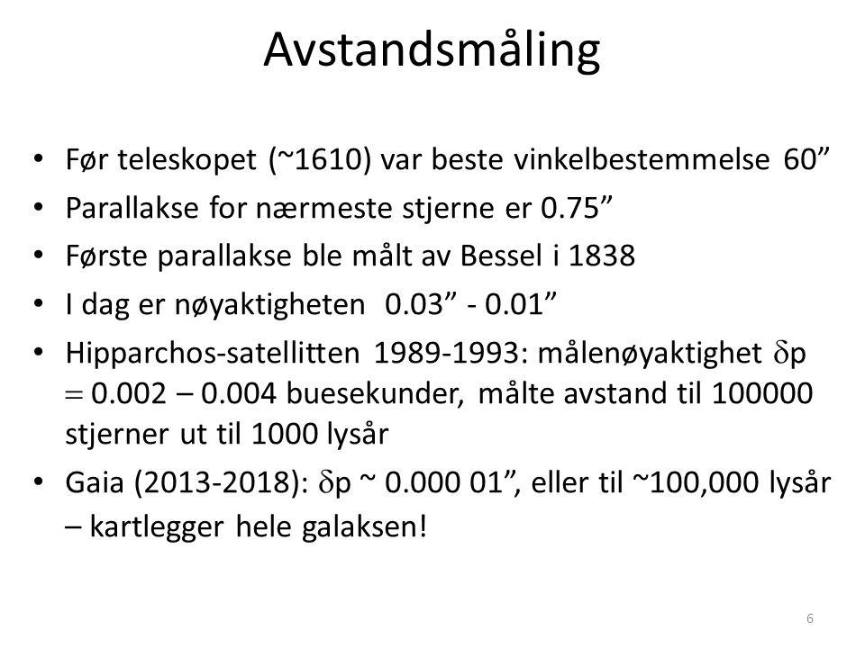 6 Avstandsmåling Før teleskopet (~1610) var beste vinkelbestemmelse 60 Parallakse for nærmeste stjerne er 0.75 Første parallakse ble målt av Bessel i 1838 I dag er nøyaktigheten 0.03 - 0.01 Hipparchos-satellitten 1989-1993: målenøyaktighet  p  0.002 – 0.004 buesekunder, målte avstand til 100000 stjerner ut til 1000 lysår Gaia (2013-2018):  p ~ 0.000 01 , eller til ~100,000 lysår – kartlegger hele galaksen!