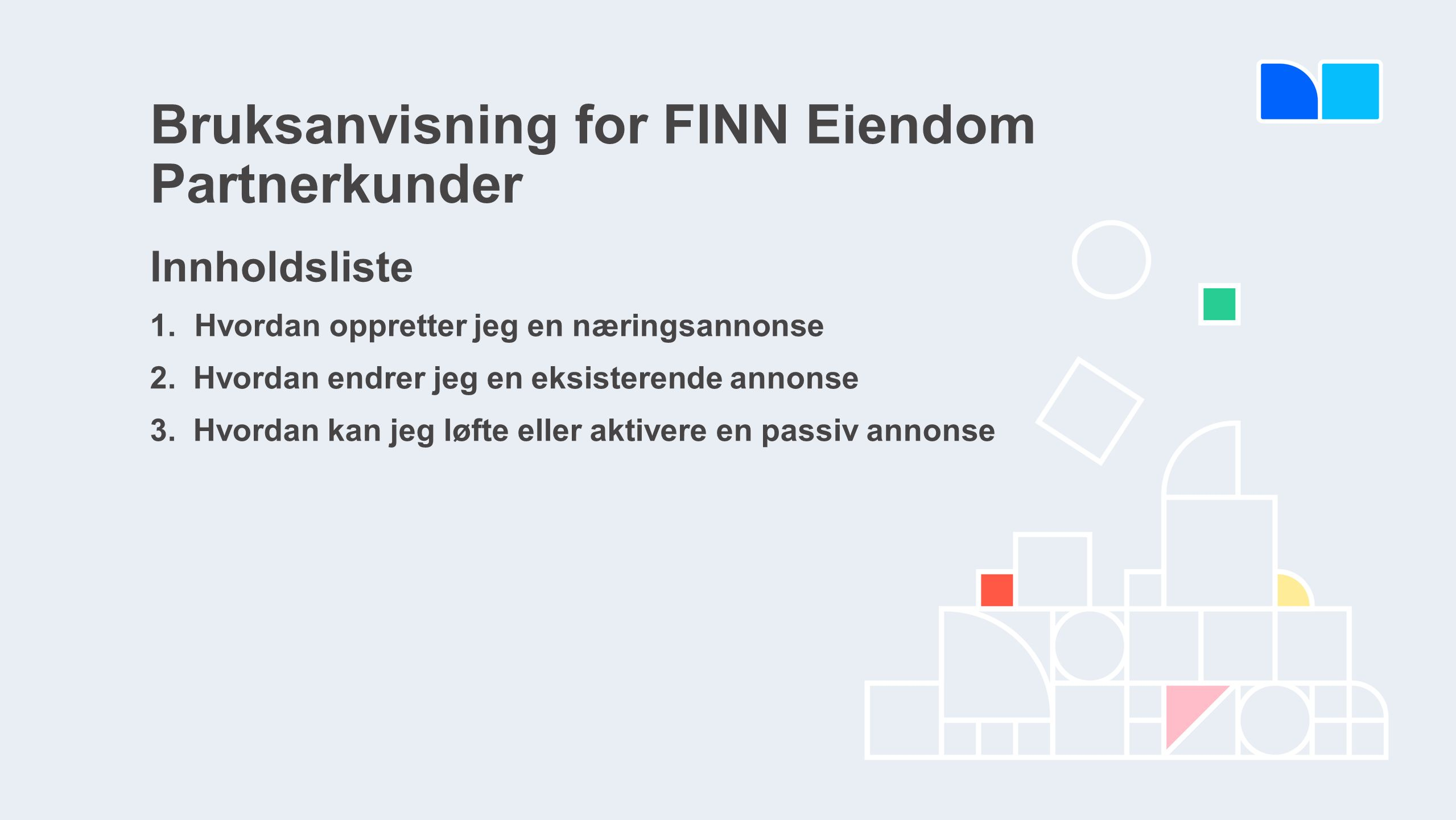 Bruksanvisning for FINN Eiendom Partnerkunder Innholdsliste 1.Hvordan oppretter jeg en næringsannonse 2. Hvordan endrer jeg en eksisterende annonse 3.