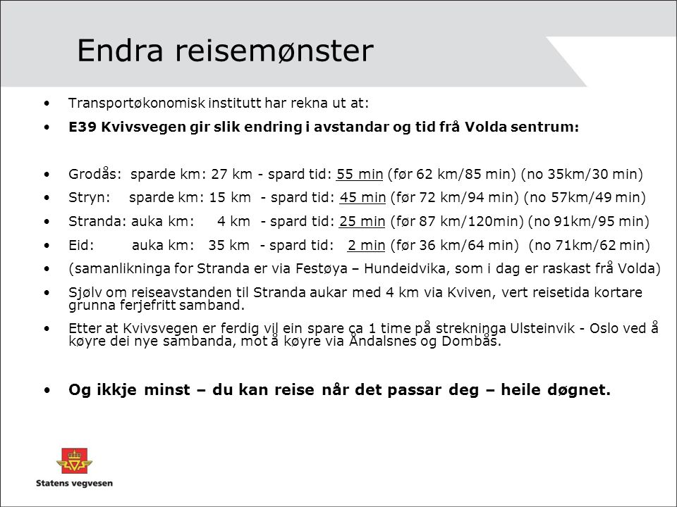 Endra reisemønster Transportøkonomisk institutt har rekna ut at: E39 Kvivsvegen gir slik endring i avstandar og tid frå Volda sentrum: Grodås: sparde km: 27 km - spard tid: 55 min (før 62 km/85 min) (no 35km/30 min) Stryn: sparde km: 15 km - spard tid: 45 min (før 72 km/94 min) (no 57km/49 min) Stranda: auka km: 4 km - spard tid: 25 min (før 87 km/120min) (no 91km/95 min) Eid: auka km: 35 km - spard tid: 2 min (før 36 km/64 min) (no 71km/62 min) (samanlikninga for Stranda er via Festøya – Hundeidvika, som i dag er raskast frå Volda) Sjølv om reiseavstanden til Stranda aukar med 4 km via Kviven, vert reisetida kortare grunna ferjefritt samband.
