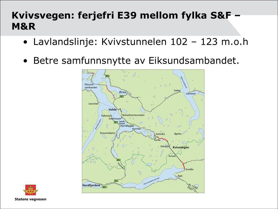 Kvivsvegen: ferjefri E39 mellom fylka S&F – M&R Lavlandslinje: Kvivstunnelen 102 – 123 m.o.h Betre samfunnsnytte av Eiksundsambandet.