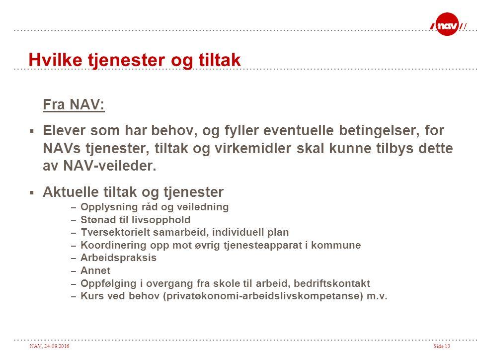 NAV, 24.09.2016Side 13 Hvilke tjenester og tiltak Fra NAV:  Elever som har behov, og fyller eventuelle betingelser, for NAVs tjenester, tiltak og virkemidler skal kunne tilbys dette av NAV-veileder.