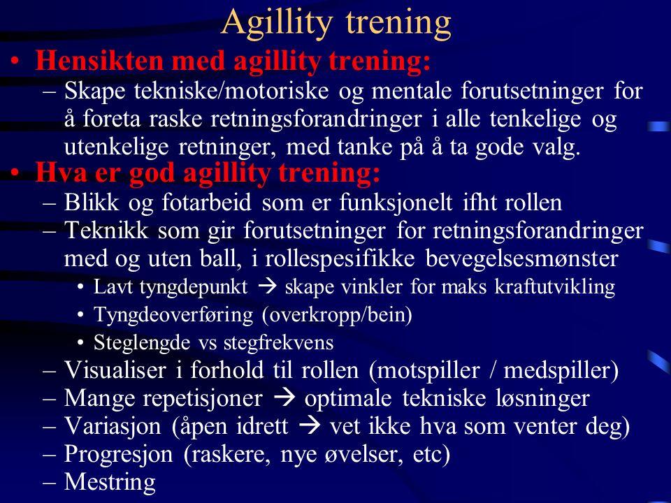 Agillity trening Hensikten med agillity trening: –Skape tekniske/motoriske og mentale forutsetninger for å foreta raske retningsforandringer i alle tenkelige og utenkelige retninger, med tanke på å ta gode valg.