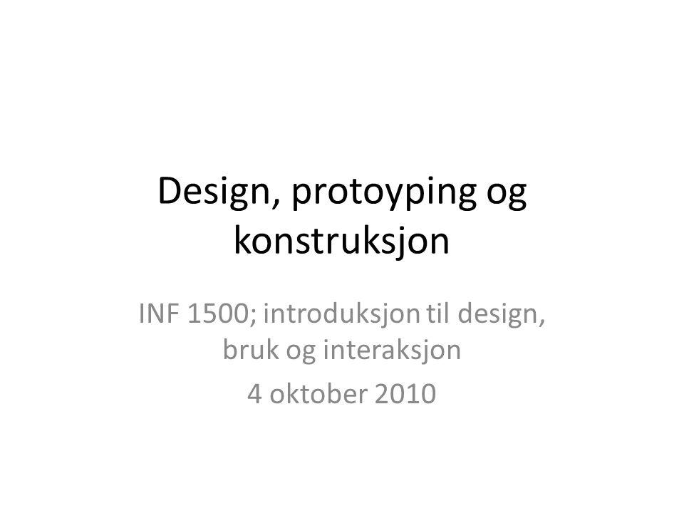 Design, protoyping og konstruksjon INF 1500; introduksjon til design, bruk og interaksjon 4 oktober 2010