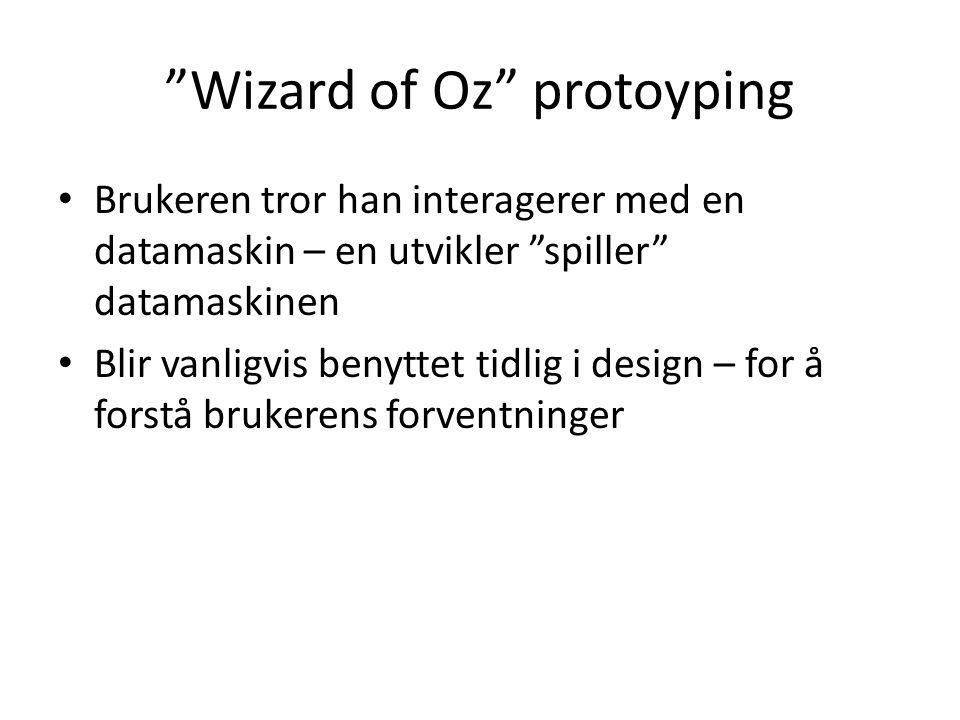 Wizard of Oz protoyping Brukeren tror han interagerer med en datamaskin – en utvikler spiller datamaskinen Blir vanligvis benyttet tidlig i design – for å forstå brukerens forventninger