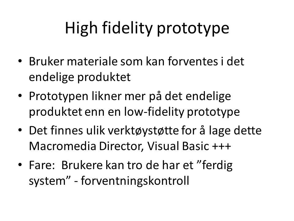 High fidelity prototype Bruker materiale som kan forventes i det endelige produktet Prototypen likner mer på det endelige produktet enn en low-fidelity prototype Det finnes ulik verktøystøtte for å lage dette Macromedia Director, Visual Basic +++ Fare: Brukere kan tro de har et ferdig system - forventningskontroll