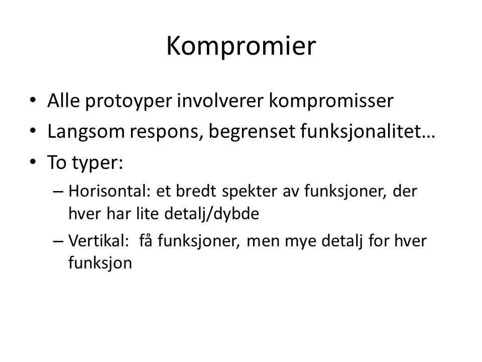 Kompromier Alle protoyper involverer kompromisser Langsom respons, begrenset funksjonalitet… To typer: – Horisontal: et bredt spekter av funksjoner, der hver har lite detalj/dybde – Vertikal: få funksjoner, men mye detalj for hver funksjon