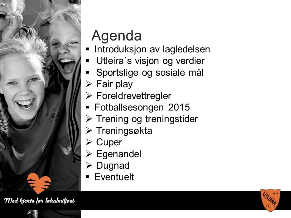 Agenda  Introduksjon av lagledelsen  Utleira´s visjon og verdier  Sportslige og sosiale mål  Fair play  Foreldrevettregler  Fotballsesongen 2015  Trening og treningstider  Treningsøkta  Cuper  Egenandel  Dugnad  Eventuelt