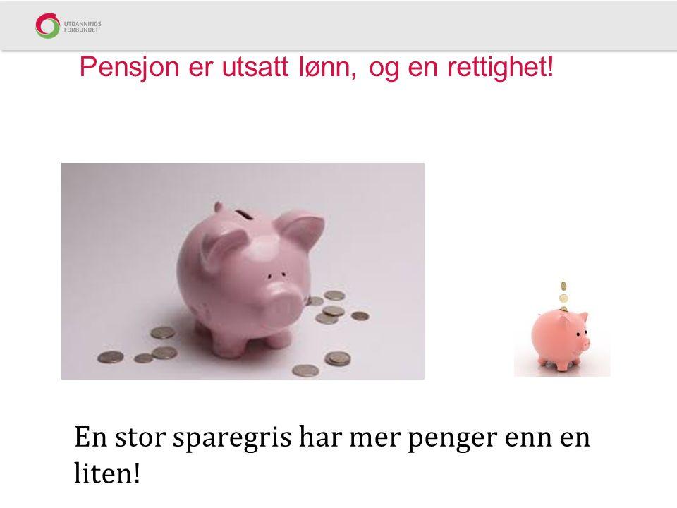Pensjon er utsatt lønn, og en rettighet! En stor sparegris har mer penger enn en liten!