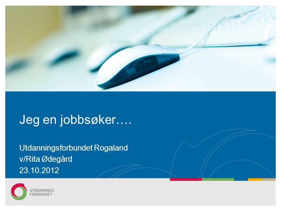 Jeg en jobbsøker…. Utdanningsforbundet Rogaland v/Rita Ødegård 23.10.2012