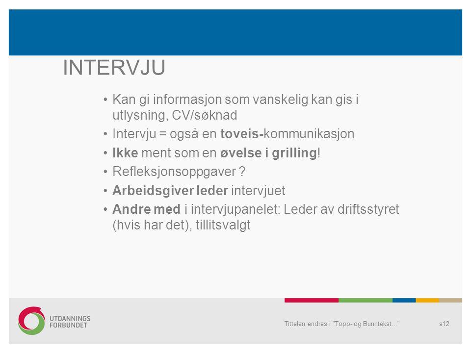 Tittelen endres i Topp- og Bunntekst... s12 INTERVJU Kan gi informasjon som vanskelig kan gis i utlysning, CV/søknad Intervju = også en toveis-kommunikasjon Ikke ment som en øvelse i grilling.