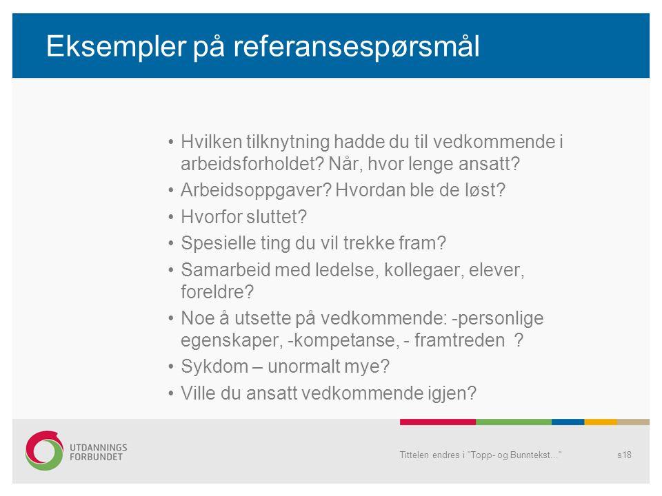 Tittelen endres i Topp- og Bunntekst... s18 Eksempler på referansespørsmål Hvilken tilknytning hadde du til vedkommende i arbeidsforholdet.