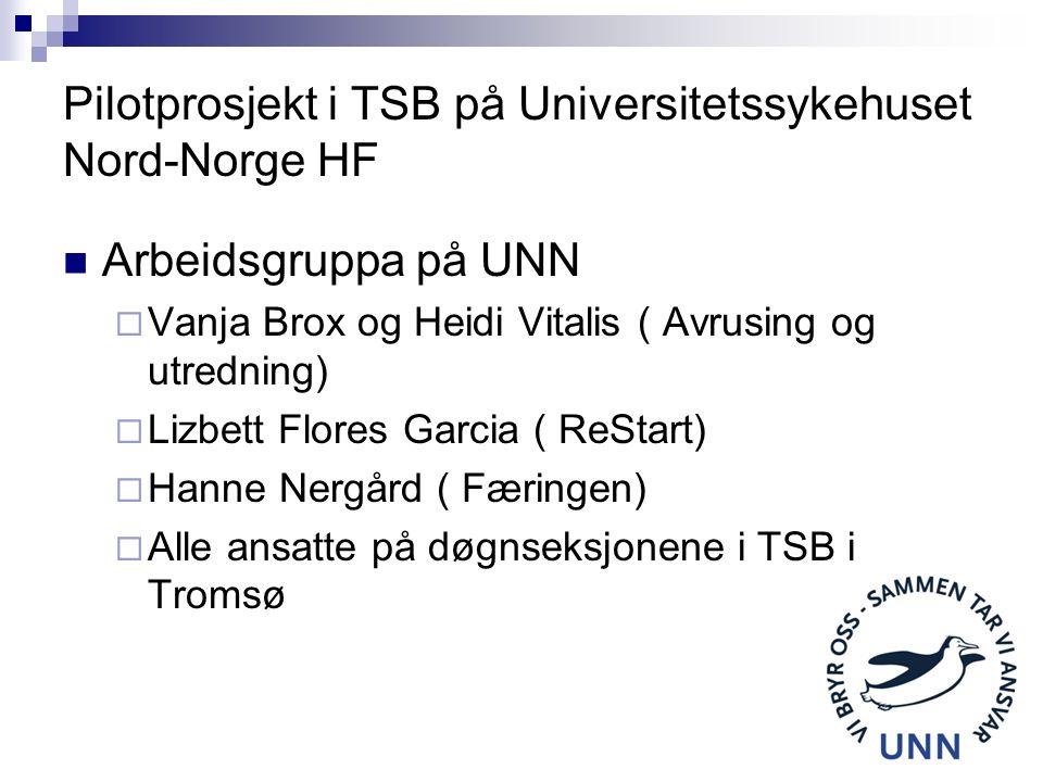 Pilotprosjekt i TSB på Universitetssykehuset Nord-Norge HF Arbeidsgruppa på UNN  Vanja Brox og Heidi Vitalis ( Avrusing og utredning)  Lizbett Flores Garcia ( ReStart)  Hanne Nergård ( Færingen)  Alle ansatte på døgnseksjonene i TSB i Tromsø