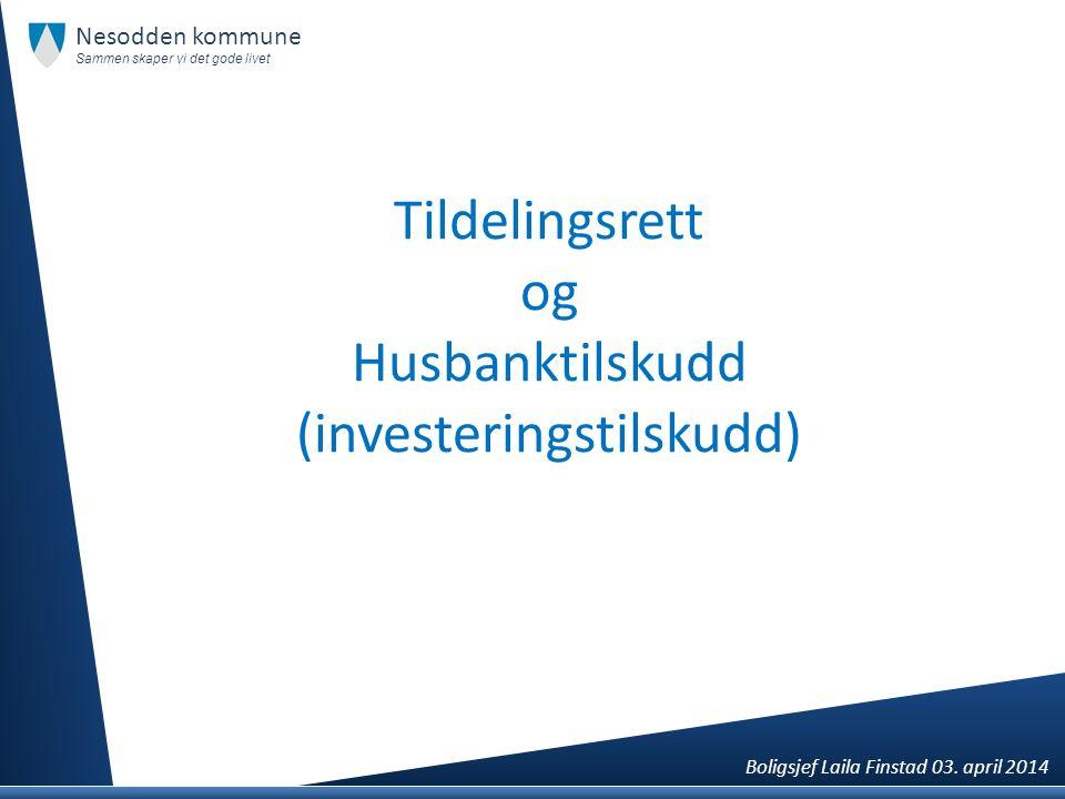 Tildelingsrett og Husbanktilskudd (investeringstilskudd) Nesodden kommune Sammen skaper vi det gode livet Boligsjef Laila Finstad 03. april 2014