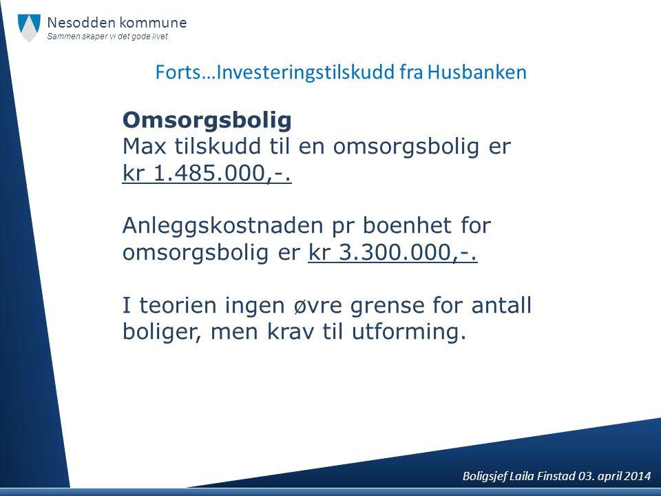 Forts…Investeringstilskudd fra Husbanken Omsorgsbolig Max tilskudd til en omsorgsbolig er kr 1.485.000,-. Anleggskostnaden pr boenhet for omsorgsbolig