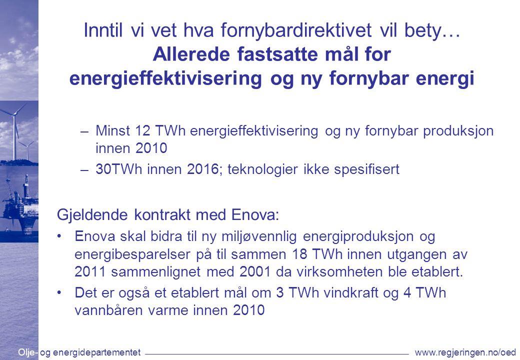 Olje- og energidepartementetwww.regjeringen.no/oed Inntil vi vet hva fornybardirektivet vil bety… Allerede fastsatte mål for energieffektivisering og ny fornybar energi –Minst 12 TWh energieffektivisering og ny fornybar produksjon innen 2010 –30TWh innen 2016; teknologier ikke spesifisert Gjeldende kontrakt med Enova: Enova skal bidra til ny miljøvennlig energiproduksjon og energibesparelser på til sammen 18 TWh innen utgangen av 2011 sammenlignet med 2001 da virksomheten ble etablert.
