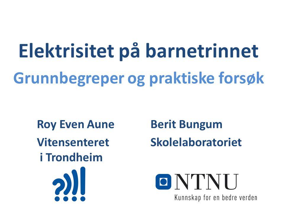 Elektrisitet på barnetrinnet Grunnbegreper og praktiske forsøk Roy Even Aune Berit Bungum Vitensenteret Skolelaboratoriet i Trondheim