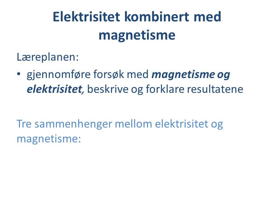 Elektrisitet kombinert med magnetisme Læreplanen: gjennomføre forsøk med magnetisme og elektrisitet, beskrive og forklare resultatene Tre sammenhenger mellom elektrisitet og magnetisme: