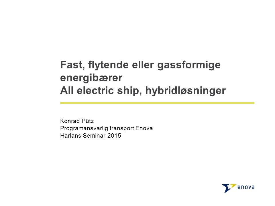Fast, flytende eller gassformige energibærer All electric ship, hybridløsninger Konrad Pütz Programansvarlig transport Enova Harlans Seminar 2015