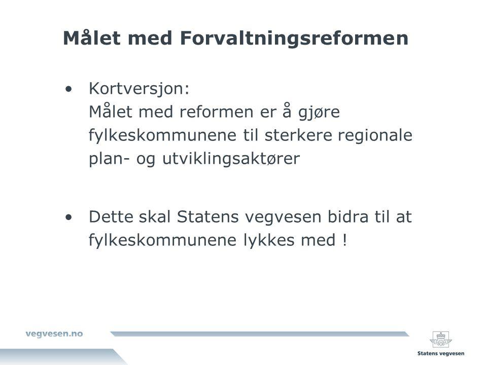 Målet med Forvaltningsreformen Kortversjon: Målet med reformen er å gjøre fylkeskommunene til sterkere regionale plan- og utviklingsaktører Dette skal Statens vegvesen bidra til at fylkeskommunene lykkes med !