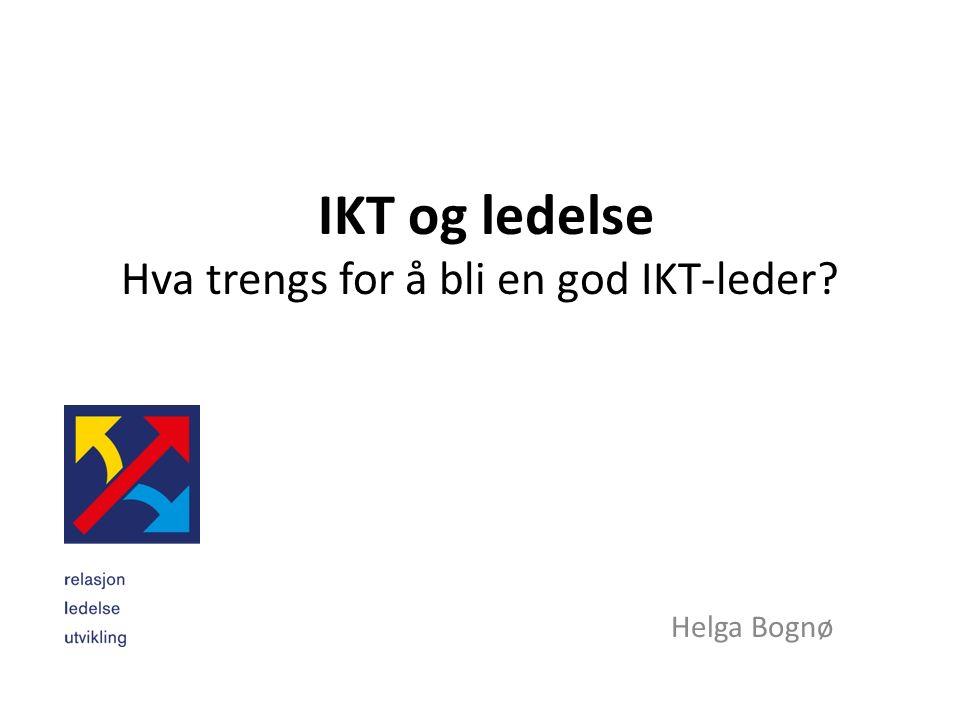 IKT og ledelse Hva trengs for å bli en god IKT-leder? Helga Bognø