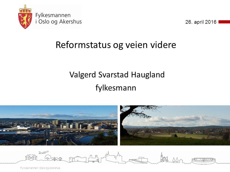 Reformstatus og veien videre Valgerd Svarstad Haugland fylkesmann Fylkesmannen i Oslo og Akershus 26. april 2016