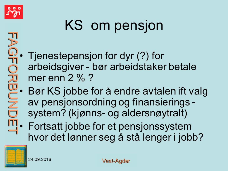 FAGFORBUNDET Vest-Agder 24.09.2016 KS om pensjon Tjenestepensjon for dyr ( ) for arbeidsgiver - bør arbeidstaker betale mer enn 2 % .