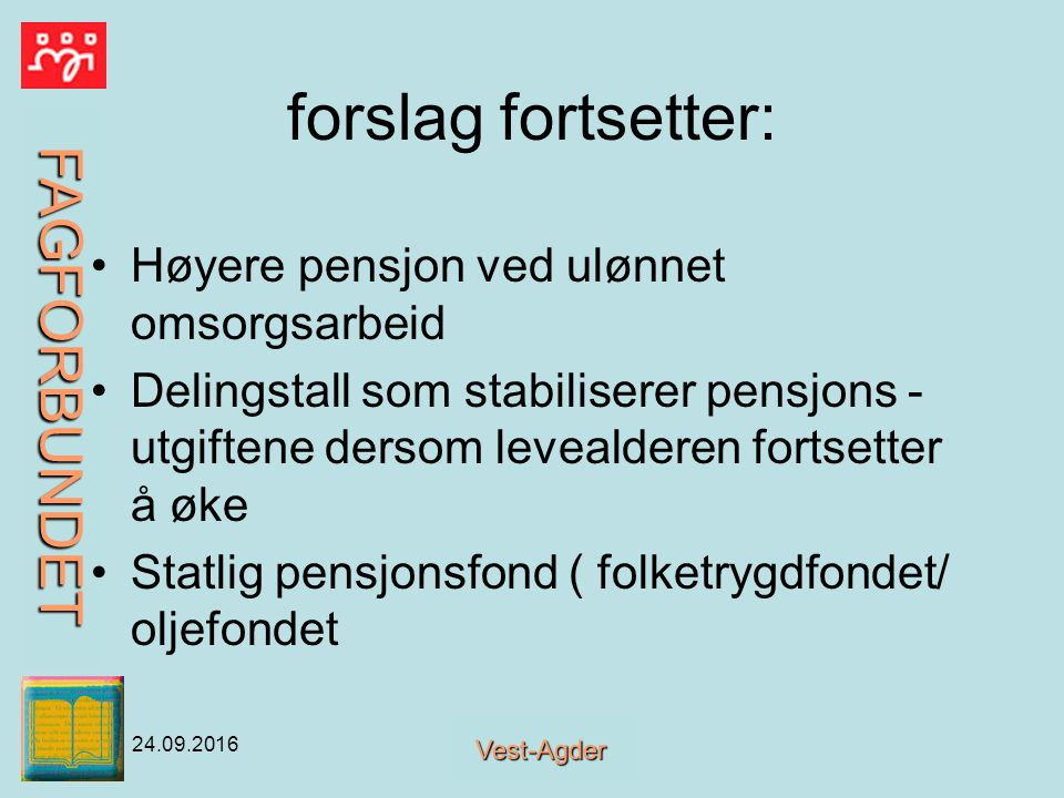 FAGFORBUNDET Vest-Agder 24.09.2016 forslag fortsetter: Høyere pensjon ved ulønnet omsorgsarbeid Delingstall som stabiliserer pensjons - utgiftene dersom levealderen fortsetter å øke Statlig pensjonsfond ( folketrygdfondet/ oljefondet