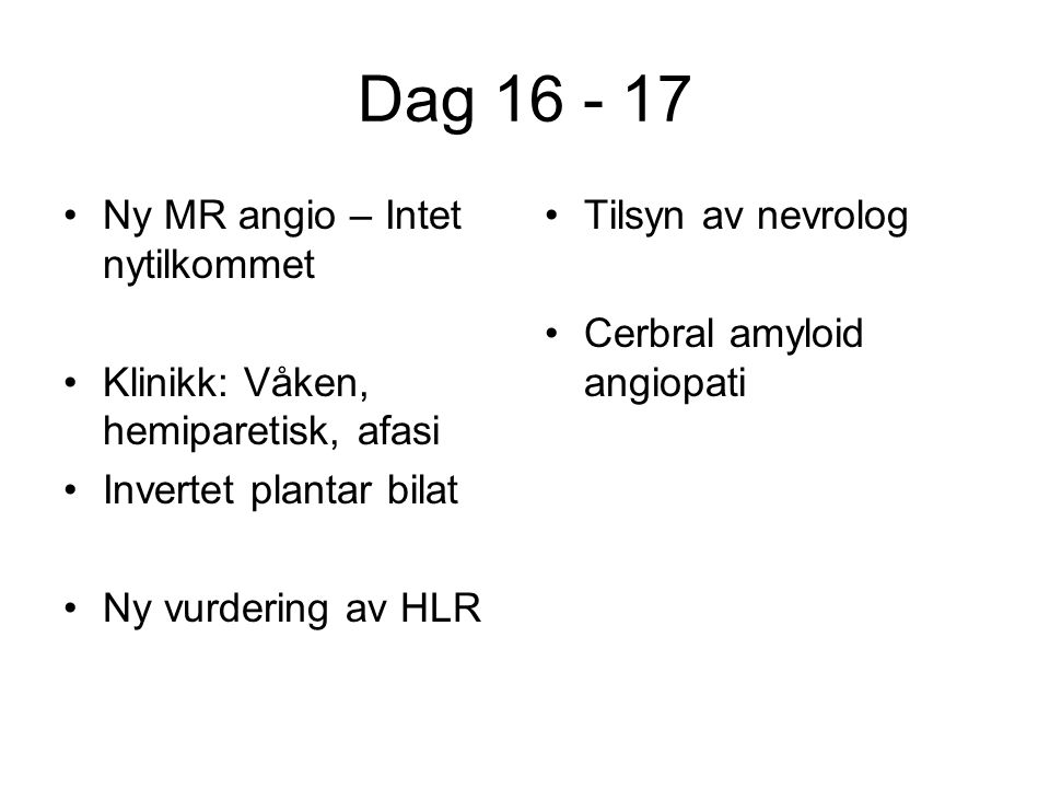 Dag 16 - 17 Ny MR angio – Intet nytilkommet Klinikk: Våken, hemiparetisk, afasi Invertet plantar bilat Ny vurdering av HLR Tilsyn av nevrolog Cerbral