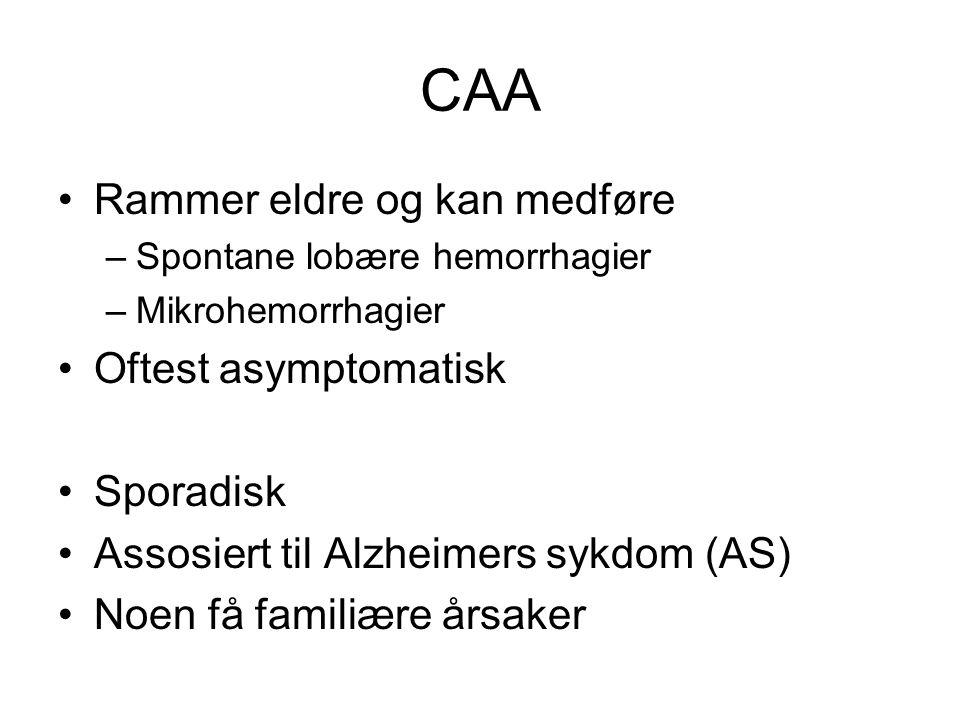 CAA Rammer eldre og kan medføre –Spontane lobære hemorrhagier –Mikrohemorrhagier Oftest asymptomatisk Sporadisk Assosiert til Alzheimers sykdom (AS) Noen få familiære årsaker