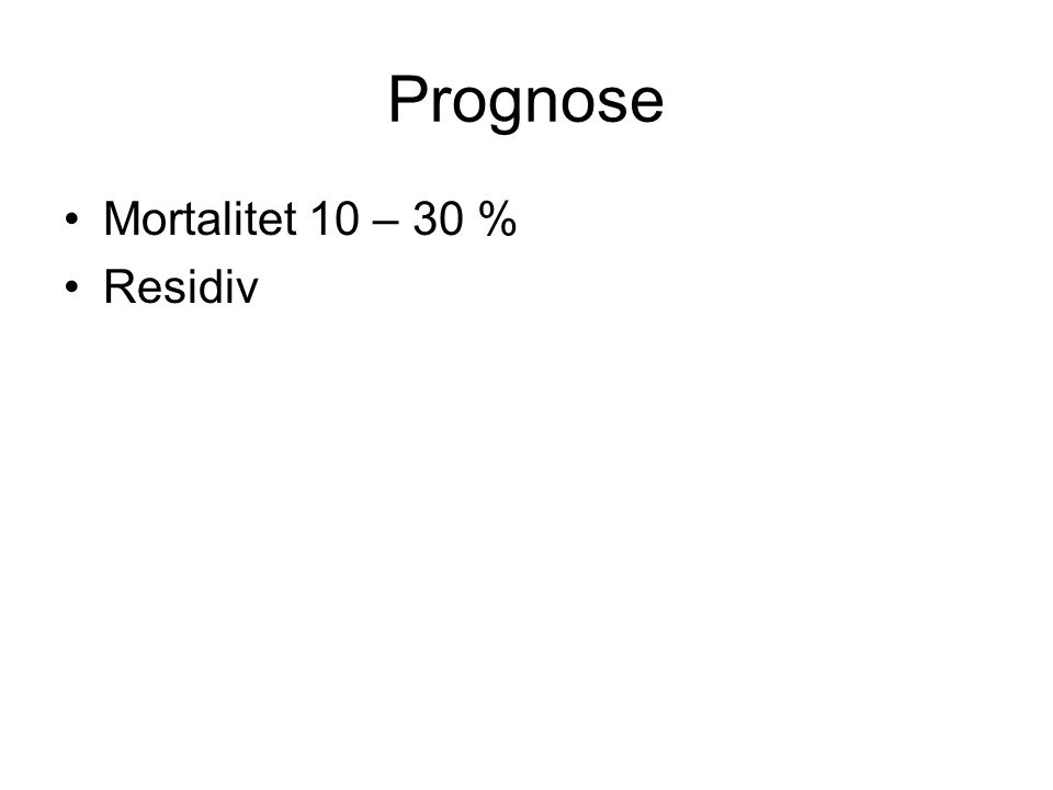 Prognose Mortalitet 10 – 30 % Residiv
