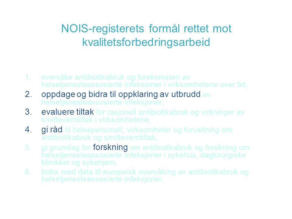 NOIS-registerets formål rettet mot kvalitetsforbedringsarbeid 1.overvåke antibiotikabruk og forekomsten av helsetjenesteassosierte infeksjoner i virksomhetene over tid, 2.oppdage og bidra til oppklaring av utbrudd av helsetjenesteassosierte infeksjoner, 3.evaluere tiltak for rasjonell antibiotikabruk og virkninger av smitteverntiltak i virksomhetene, 4.gi råd til helsepersonell, virksomheter og forvaltning om antibiotikabruk og smitteverntiltak, 5.gi grunnlag for forskning om antibiotikabruk og forskning om helsetjenesteassosierte infeksjoner i sykehus, dagkirurgiske klinikker og sykehjem, 6.bidra med data til europeisk overvåking av antibiotikabruk og helsetjenesteassosierte infeksjoner.