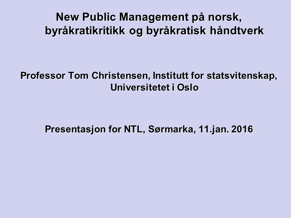New Public Management på norsk, byråkratikritikk og byråkratisk håndtverk Professor Tom Christensen, Institutt for statsvitenskap, Universitetet i Oslo Presentasjon for NTL, Sørmarka, 11.jan.