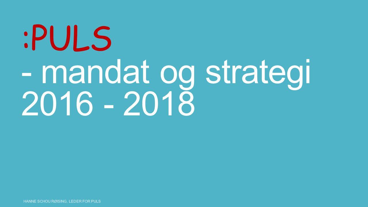 :PULS - mandat og strategi 2016 - 2018 HANNE SCHOU RØISING, LEDER FOR PULS