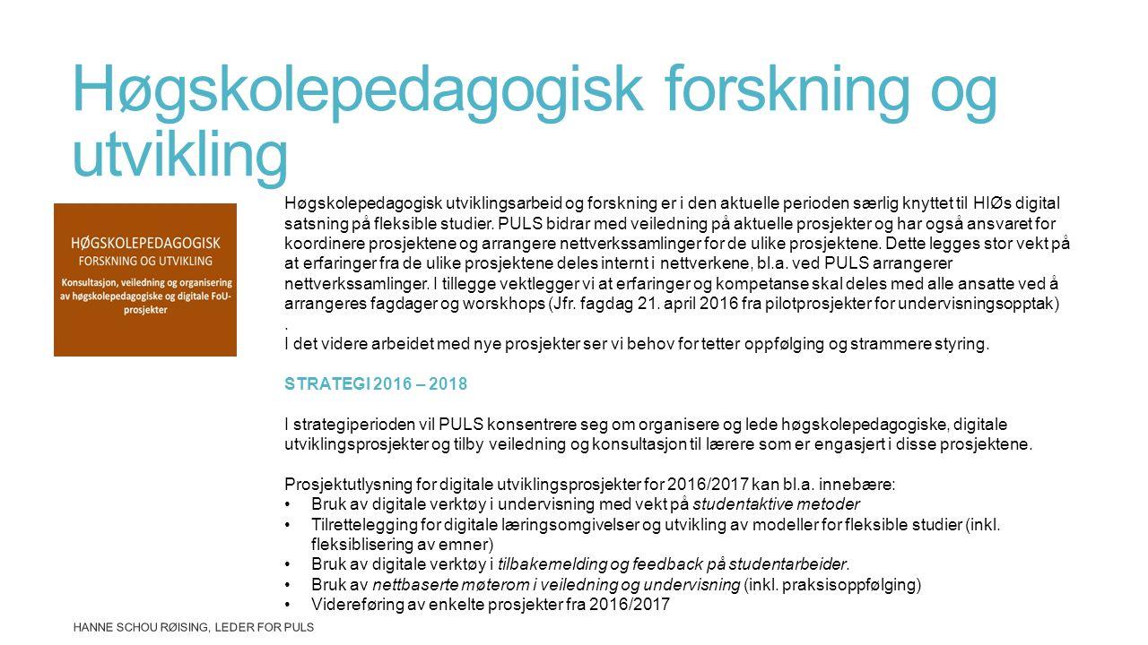 Høgskolepedagogisk forskning og utvikling HANNE SCHOU RØISING, LEDER FOR PULS Høgskolepedagogisk utviklingsarbeid og forskning er i den aktuelle perioden særlig knyttet til HIØs digital satsning på fleksible studier.