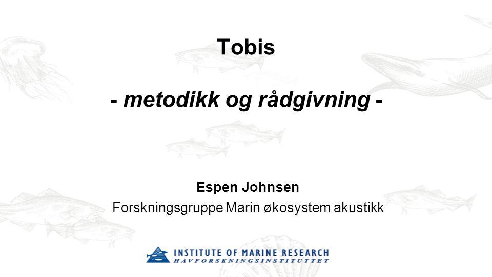 Tobis - metodikk og rådgivning - Espen Johnsen Forskningsgruppe Marin økosystem akustikk