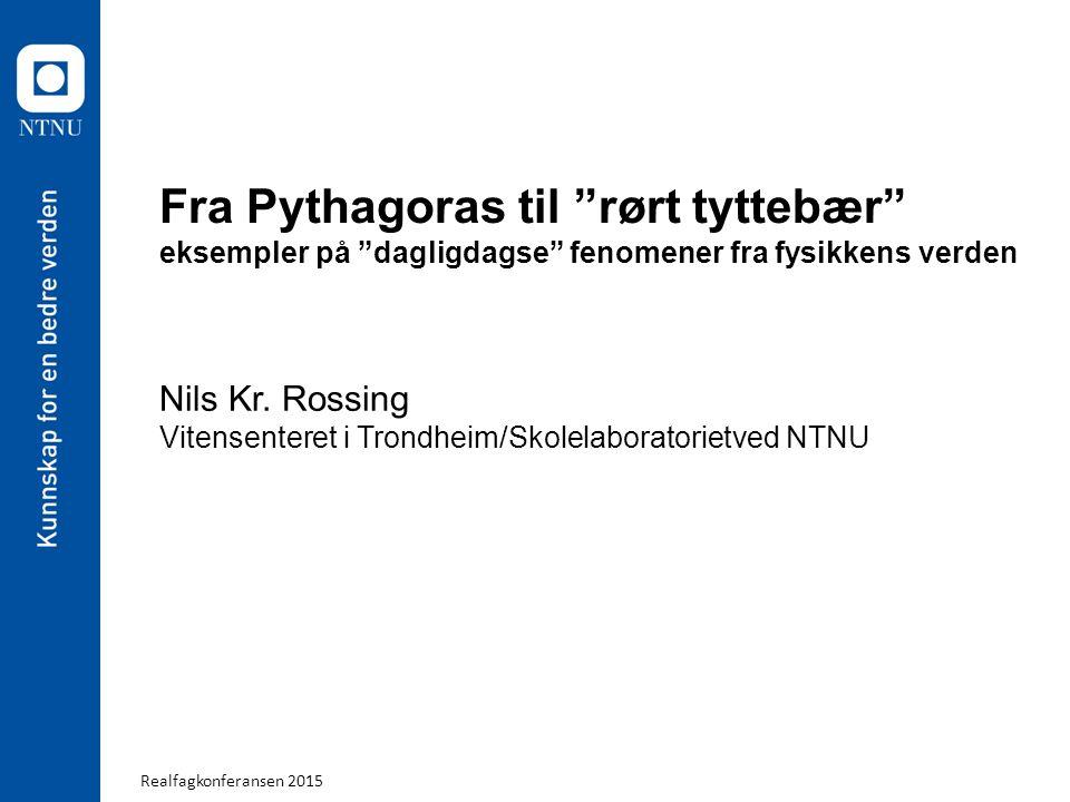 """Realfagkonferansen 2015 Fra Pythagoras til """"rørt tyttebær"""" eksempler på """"dagligdagse"""" fenomener fra fysikkens verden Nils Kr. Rossing Vitensenteret i"""