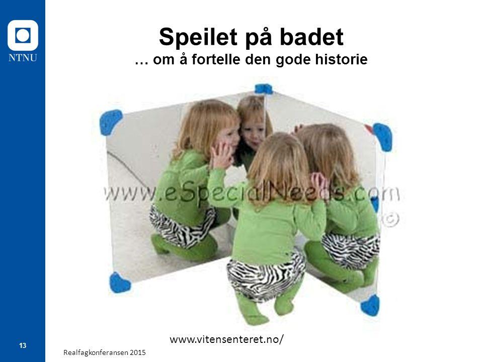 Realfagkonferansen 2015 13 Speilet på badet … om å fortelle den gode historie www.vitensenteret.no/