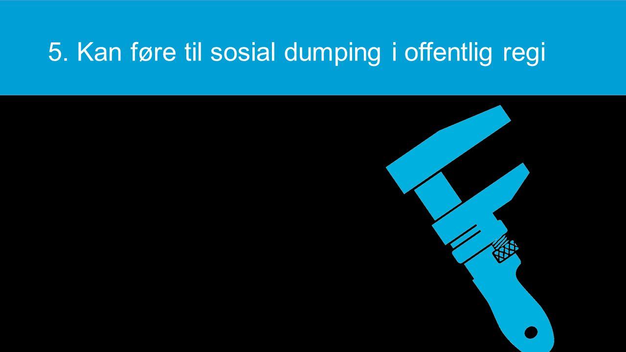 5. Kan føre til sosial dumping i offentlig regi